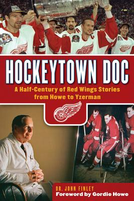 Hockeytown Doc: A Half-Century of Red Wings Stories from Howe to Yzerman - Finley, John, and Howe, Gordie (Foreword by)