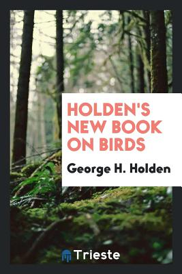 Holden's New Book on Birds - Holden, George H