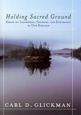 Holding Sacred Ground: Essays on Leadership, Courage, and Endurance in Our Schools - Glickman, Carl D