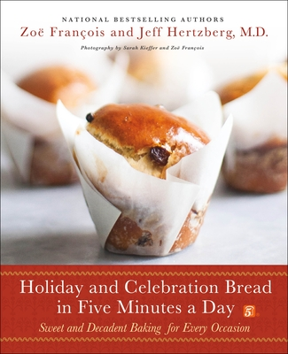 Holiday and Celebration Bread in Five Minutes a Day: Sweet and Decadent Baking for Every Occasion - Hertzberg, Jeff, and François, Zoë