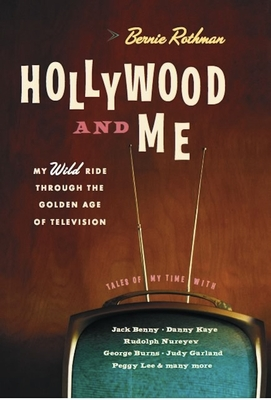 Hollywood and Me: My Wild Ride Through the Golden Age of Television - Rothman, Bernie