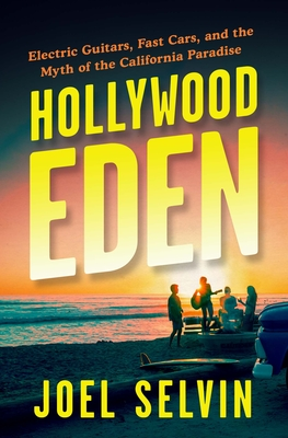 Hollywood Eden: Electric Guitars, Fast Cars, and the Myth of the California Paradise - Selvin, Joel