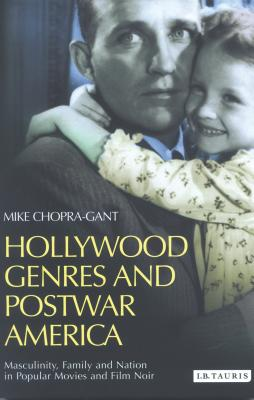 Hollywood Genres and Postwar America: Masculinity, Family and Nation in Popular Movies and Film Noir - Chopra-Gant, Mike