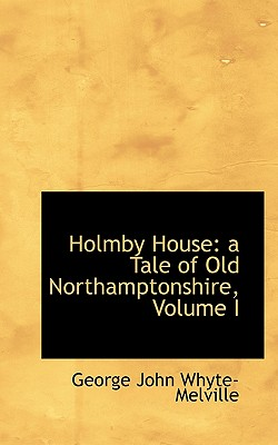 Holmby House: A Tale of Old Northamptonshire, Volume I - Whyte-Melville, G J