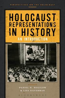 Holocaust Representations in History: An Introduction - Magilow, Daniel H., and Silverman, Lisa