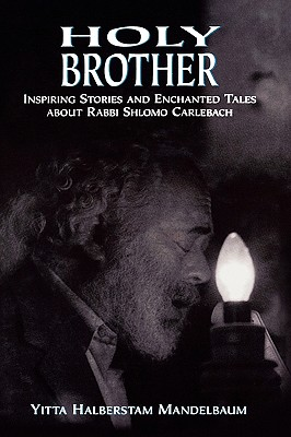 Holy Brother: Inspiring Stories and Enchanted Tales about Rabbi Shlomo Carlebach - Mandelbaum, Yitta Halberstam