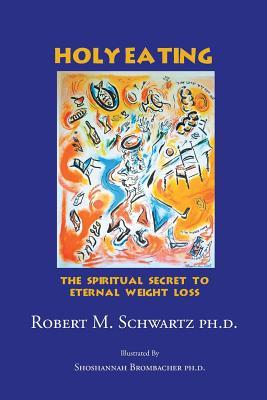 Holy Eating: The Spiritual Secret to Eternal Weight Loss - Schwartz Ph D, Robert M