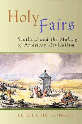 Holy Fairs: Scotland and the Making of American Revivalism - Schmidt, Leigh Eric