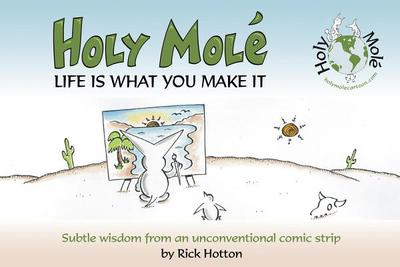 Holy Mol'e: Life Is What You Make It: Subtle Wisdom from an Unconventional Comic Strip - Hotton, Rick
