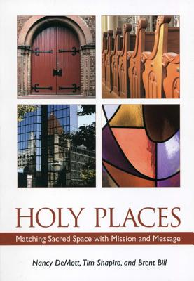 Holy Places: Matching Sacred Space with Mission and Message - Demott, Nancy, and Shapiro, Tim, and Bill, Brent
