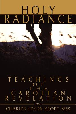 Holy Radiance: Teachings of the Carolian Revelation - Kropf, Charles H