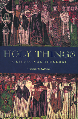 Holy Things: A Liturgical Theology - Lathrop, Gordon W