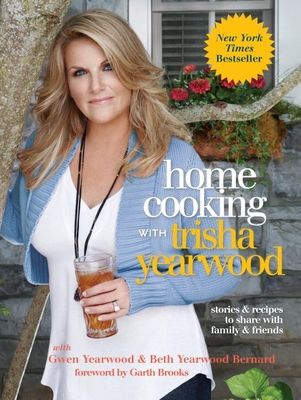 Home Cooking with Trisha Yearwood: Stories and Recipes to Share with Family and Friends - Yearwood, Trisha, and Yearwood, Gwen, and Bernard, Beth Yearwood
