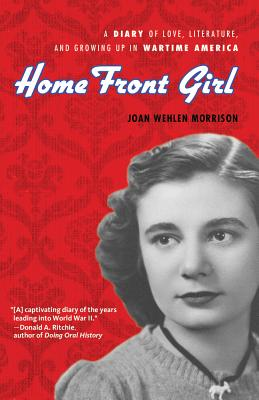 Home Front Girl: A Diary of Love, Literature, and Growing Up in Wartime America - Wehlen Morrison, Joan, and Signe Morrison, Susan (Editor)