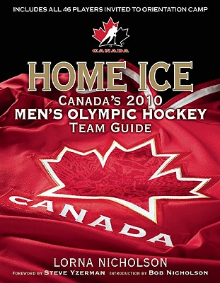 Home Ice: Canada's 2010 Men's Olympic Hockey Team Guide - Nicholson, Lorna Schultz, and Yzerman, Steve (Foreword by), and Nicholson, Bob (Introduction by)