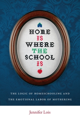 Home Is Where the School Is: The Logic of Homeschooling and the Emotional Labor of Mothering - Lois, Jennifer