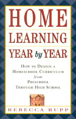 Home Learning Year by Year: How to Design a Homeschool Curriculum from Preschool Through High School - Rupp, Rebecca, Ph.D.