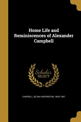 Home Life and Reminiscences of Alexander Campbell - Campbell, Selina Huntington 1803?-1897 (Creator)