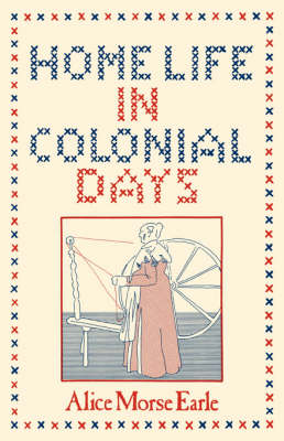 Home Life in Colonial Days - Alice, M Earle, and Earle, Alice Morse