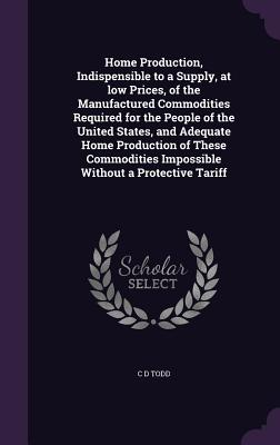 Home Production, Indispensible to a Supply, at Low Prices, of the Manufactured Commodities Required for the People of the United States, and Adequate Home Production of These Commodities Impossible Without a Protective Tariff - Todd, C D