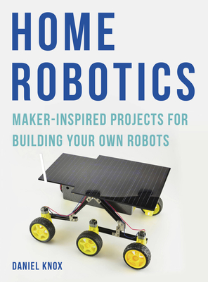 Home Robotics: Maker-Inspired Projects For Building Your Own Robots - Knox, Daniel