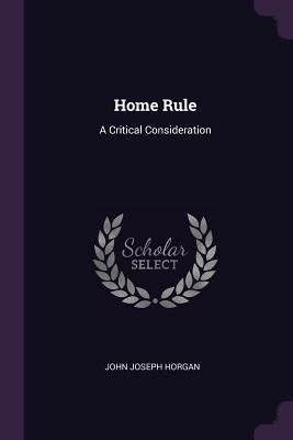 Home Rule: A Critical Consideration - Horgan, John Joseph
