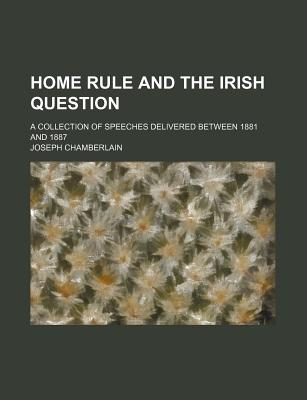Home Rule and the Irish Question; A Collection of Speeches Delivered Between 1881 and 1887 - Chamberlain, Joseph
