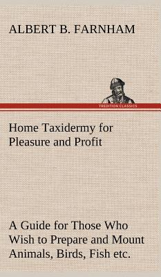 Home Taxidermy for Pleasure and Profit a Guide for Those Who Wish to Prepare and Mount Animals, Birds, Fish, Reptiles, Etc., for Home, Den, or Office Decoration - Farnham, Albert B