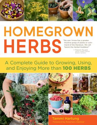 Homegrown Herbs: A Complete Guide to Growing, Using, and Enjoying More Than 100 Herbs - Hartung, Tammi, and Gladstar, Rosemary (Foreword by)