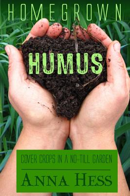 Homegrown Humus: Cover Crops in a No-Till Garden - Hess, Anna