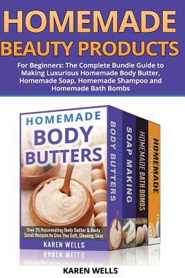 Homemade Beauty Products for Beginners: The Complete Bundle Guide to Making Luxurious Homemade Soap, Homemade Body Butter, & Homemade Shampoo Recipes - Wells, Karen