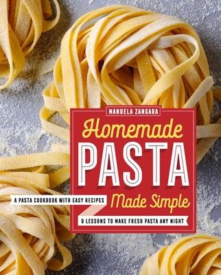 Homemade Pasta Made Simple: A Pasta Cookbook with Easy Recipes & Lessons to Make Fresh Pasta Any Night - Zangara, Manuela