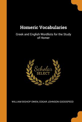 Homeric Vocabularies: Greek and English Wordlists for the Study of Homer - Owen, William Bishop, and Goodspeed, Edgar Johnson
