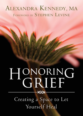Honoring Grief: Creating a Space to Let Yourself Heal - Kennedy, Alexandra, and Levine, Stephen (Foreword by)