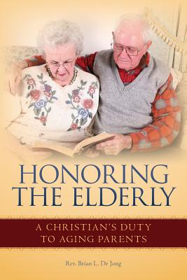 Honoring the Elderly: A Christian's Duty to Aging Parents - de Jong, Rev Brian L
