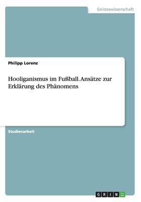Hooliganismus Im Fu?ball. Ans?tze Zur Erkl?rung Des Ph?nomens - Lorenz, Philipp