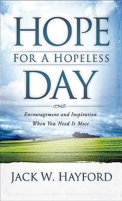 Hope for a Hopeless Day: Encouragement and Inspiration When You Need It Most - Hayford, Jack W, Dr.