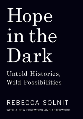 Hope in the Dark: Untold Histories, Wild Possibilities - Solnit, Rebecca