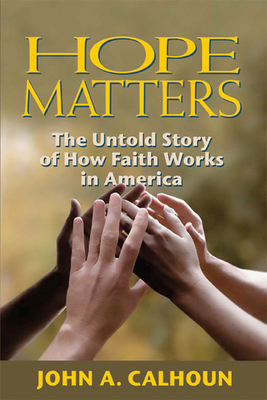 Hope Matters: The Untold Story of How Faith Works in America - Calhoun, John A