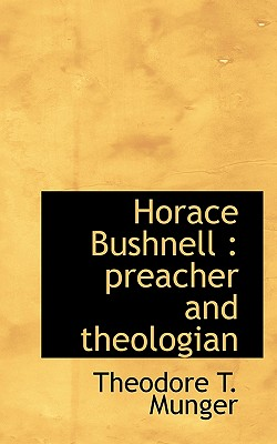 Horace Bushnell: Preacher and Theologian - Munger, Theodore Thornton