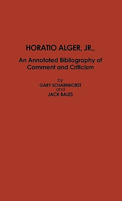 Horatio Alger, JR.: An Annotated Bibliography of Comment and Criticism - Scharnhorst, Gary, and Bales, Jack, and Mayes, Herbert R (Designer)