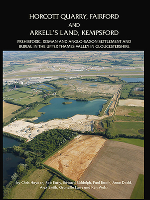 Horcott Quarry, Fairford and Arkell's Land, Kempsford: Prehistoric, Roman and Anglo-Saxon Settlement and Burial in the Upper Thames Valley in Gloucestershire - Biddulph, Edward, and Booth, Paul, and Dodd, Anne