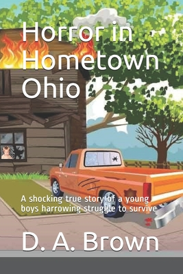 Horror in Hometown Ohio: A shocking true story of a young boys harrowing struggle to survive - Brown, D a