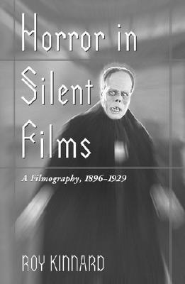 Horror in Silent Films: A Filmography, 1896-1929 - Kinnard, Roy