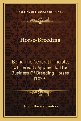 Horse-Breeding Horse-Breeding: Being the General Principles of Heredity Applied to the Busibeing the General Principles of Heredity Applied to the Business of Breeding Horses (1893) Ness of Breeding Horses (1893) - Sanders, James Harvey
