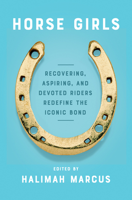 Horse Girls: Recovering, Aspiring, and Devoted Riders Redefine the Iconic Bond - Marcus, Halimah