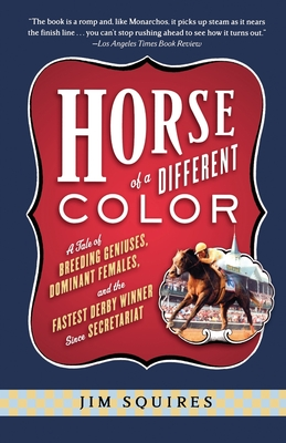 Horse of a Different Color: A Tale of Breeding Geniuses, Dominant Females, and the Fastest Derby Winner Since Secretariat - Squires, Jim