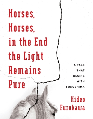 Horses, Horses, in the End the Light Remains Pure: A Tale That Begins with Fukushima - Furukawa, Hideo, and Slaymaker, Doug (Translated by), and Takenaka, Akiko (Translated by)