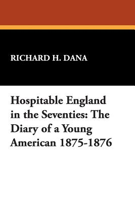 Hospitable England in the Seventies: The Diary of a Young American 1875-1876 - Dana, Richard H, Dr.