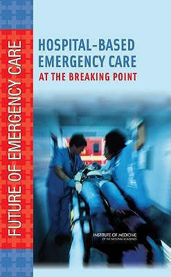 Hospital-Based Emergency Care: At the Breaking Point - Institute of Medicine, and Board on Health Care Services, and Committee on the Future of Emergency Care in the United States...